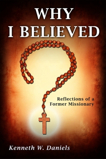 Why I Believed: Reflections of a Former Missionary eBook by Kenneth W Daniels