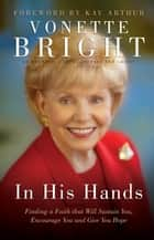 In His Hands - Finding a Faith That Will Sustain You, Encourage You and Give You Hope ebook by Vonette Bright, Kay Arthur