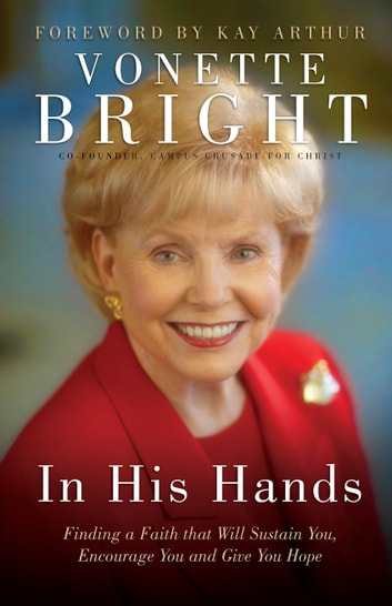 In His Hands - Finding a Faith That Will Sustain You, Encourage You and Give You Hope ebook by Vonette Bright