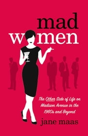 Mad Women: The Other Side of Life on Madison Avenue in the 1960s and Beyond - The Other Side of Life on Madison Avenue in the 1960s and Beyond ebook by Jane Maas