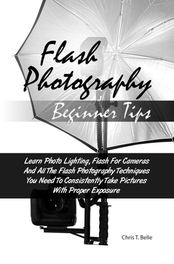 Flash Photography Beginner Tips - Learn Photo Lighting, Flash For Cameras And All The Flash Photography Techniques You Need To Consistently Take Pictures With Proper Exposure ebook by Chris T. Belle