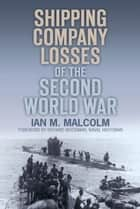 Shipping Company Losses of the Second World War ebook by Ian M. Malcolm