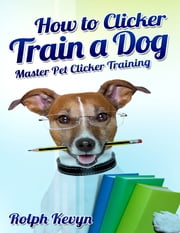 How to Clicker Train a Dog: Master Pet Clicker Training ebook by Rolph Kevyn