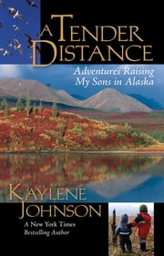 A Tender Distance - Adventures Raising My Sons in Alaska ebook by Kaylene Johnson