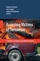 Assisting Victims of Terrorism - Towards a European Standard of Justice ebook by Ines Staiger, Antony Pemberton, Rianne Letschert
