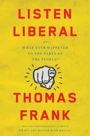 Listen, Liberal - Or, What Ever Happened to the Party of the People? ebook by Thomas Frank