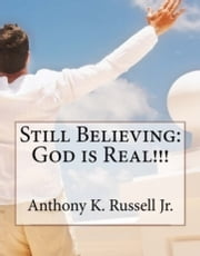 Still Believing:God is Real!!! ebook by Anthony Russell