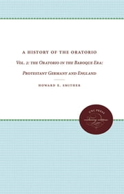 A History of the Oratorio - Vol. 2: the Oratorio in the Baroque Era: Protestant Germany and England ebook by Howard E. Smither