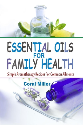 Essential Oils For Family Health: Simple Aromatherapy Recipes For Common Ailments ebook by Coral Miller