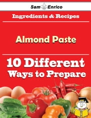 10 Ways to Use Almond Paste (Recipe Book) ebook by Chanda Pearce,Sam Enrico