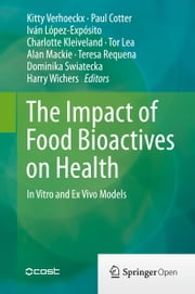 The Impact of Food Bioactives on Health - in vitro and ex vivo models ebook by Kitty Verhoeckx,Paul Cotter,Iván López-Expósito,Charlotte Kleiveland,Tor Lea,Alan Mackie,Teresa Requena,Dominika Swiatecka,Harry Wichers