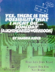 Yes, There is the Possibility That I Might Die ...Someday (A Lighthearted Workbook) ebook by Sandra Asper