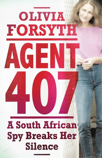 Agent 407 - A South African Spy Breaks Her Silence ebook by Olivia Forsyth