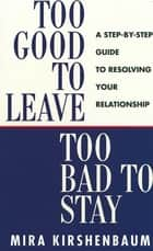 Too Good to Leave, Too Bad to Stay - A Step by Step Guide to Help You Decide Whether to Stay in or Get Out of Your Relationship ebook by Mira Kirshenbaum