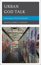 Urban God Talk - Constructing a Hip Hop Spirituality ebook by VaNatta S. Ford, Darrell Wesley, Sharon Lauricalla,...