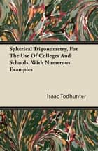 Spherical Trigonometry, For The Use Of Colleges And Schools, With Numerous Examples ebook by Isaac Todhunter