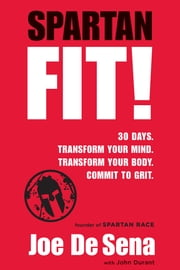Spartan Fit! - 30 Days. Transform Your Mind. Transform Your Body. Commit to Grit. ebook by Joe De Sena,John Durant