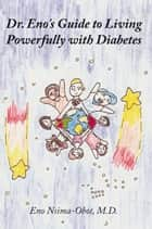 Dr. Eno's Guide to Living Powerfully with Diabetes ebook by Eno Nsima-Obot, M.D.