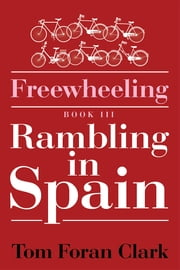 Freewheeling: Rambling in Spain - BOOK III ebook by Tom Foran Clark