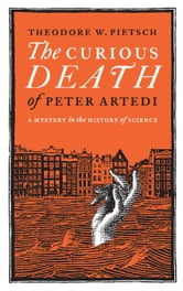 The Curious Death of Peter Artedi: A Mystery in the History of Science ebook by Pietsch, T. W.