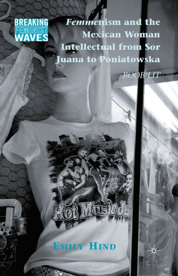 Femmenism and the Mexican Woman Intellectual from Sor Juana to Poniatowska - Boob Lit ebook by Emily Hind