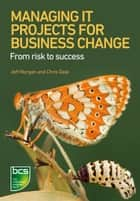 Managing IT Projects For Business Change ebook by Jeff Morgan,Chris Dale