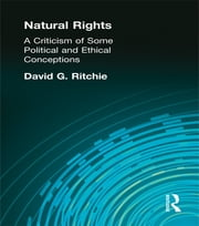 Natural Rights - A Criticism of Some Political and Ethical Conceptions ebook by Ritchie, David G