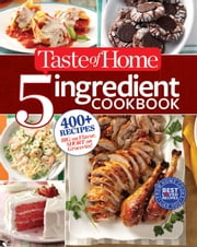 Taste of Home 5-Ingredient Cookbook - 400+ Recipes Big on Flavor, Short on Groceries ebook by Editors at Taste of Home
