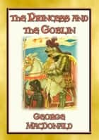 THE PRINCESS AND THE GOBLIN - A Tale of Fantasy for young Princes and Princesses - A Fantasy Tale from the Master of the Genre ebook by George Macdonald, Illustrated by Jesse Wilcox Smith