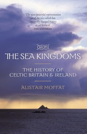 The Sea Kingdoms - The History of Celtic Britain and Ireland ebook by Alistair Moffat