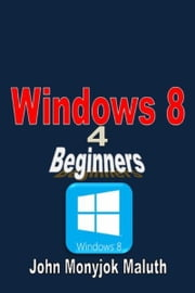 Windows 8 For Beginners ebook by John Monyjok Maluth