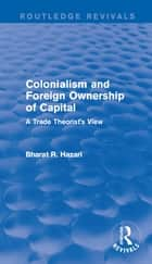 Colonialism and Foreign Ownership of Capital (Routledge Revivals) - A Trade Theorist's View ebook by Bharat Hazari