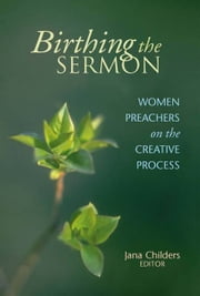 Birthing the Sermon - Women Preachers on the Creative Process ebook by