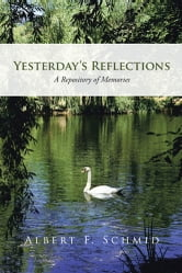 Yesterday's Reflections - A Repository of Memories ebook by Albert F. Schmid