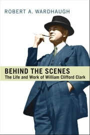 Behind the Scenes - The Life and Work of William Clifford Clark ebook by Robert A. Wardhaugh