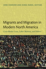 Migrants and Migration in Modern North America - Cross-Border Lives, Labor Markets, and Politics ebook by Dirk Hoerder,Nora Faires