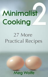 Minimalist Cooking 2: 27 More Practical Recipes ebook by Meg Wolfe