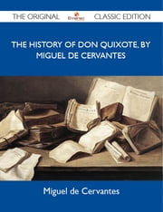 The History of Don Quixote, by Miguel de Cervantes - The Original Classic Edition ebook by Cervantes Miguel
