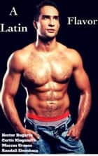 A Latin Flavor ebook by Hector Bugarro, Curtis Kingsmith, Marcus Greene