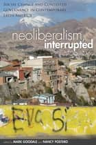Neoliberalism, Interrupted - Social Change and Contested Governance in Contemporary Latin America ebook by Mark Goodale, Nancy Postero