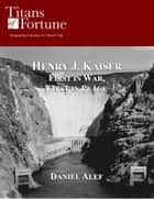 Henry Kaiser: First in War First in Peace ebook by Daniel Alef