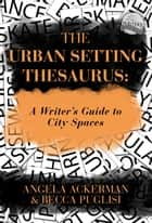 The Urban Setting Thesaurus: A Writer's Guide to City Spaces eBook por Becca Puglisi,Angela Ackerman