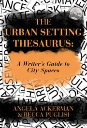 The Urban Setting Thesaurus: A Writer's Guide to City Spaces ebook by Becca Puglisi, Angela Ackerman