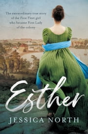 Esther - The extraordinary true story of the First Fleet girl who became First Lady of the colony ebook by Jessica North