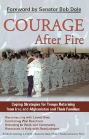 Courage After Fire - Coping Strategies for Troops Returning from Iraq and Afghanistan and Their Families ebook by Keith Armstrong,Dr. Suzanne Best,Dr. Paula Domenici,Bob Dole