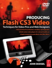 Producing Flash CS3 Video - Techniques for Video Pros and Web Designers ebook by John Skidgel
