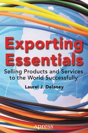 Exporting Essentials - Selling Products and Services to the World Successfully ebook by Laurel J. Delaney