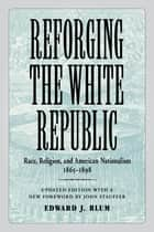 Reforging the White Republic ebook by Edward J. Blum,John Stauffer,Edward J. Blum