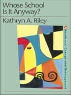 Whose School is it Anyway? - Power and politics ebook by Kathryn Riley