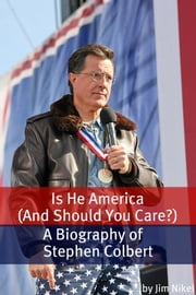 Is He America (And Should You Care?) - A Biography of Stephen Colbert ebook by Jim Nikel
